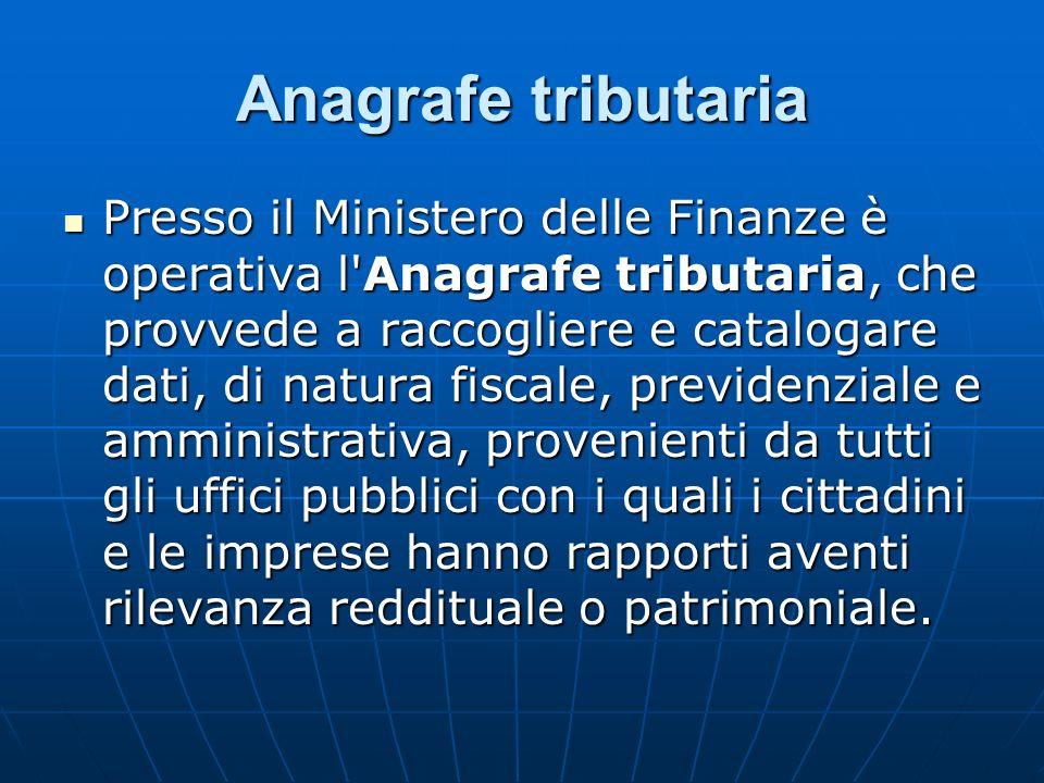 Anagrafe tributaria Presso il Ministero delle Finanze è operativa l'Anagrafe tributaria, che provvede a raccogliere e catalogare dati, di natura fisca