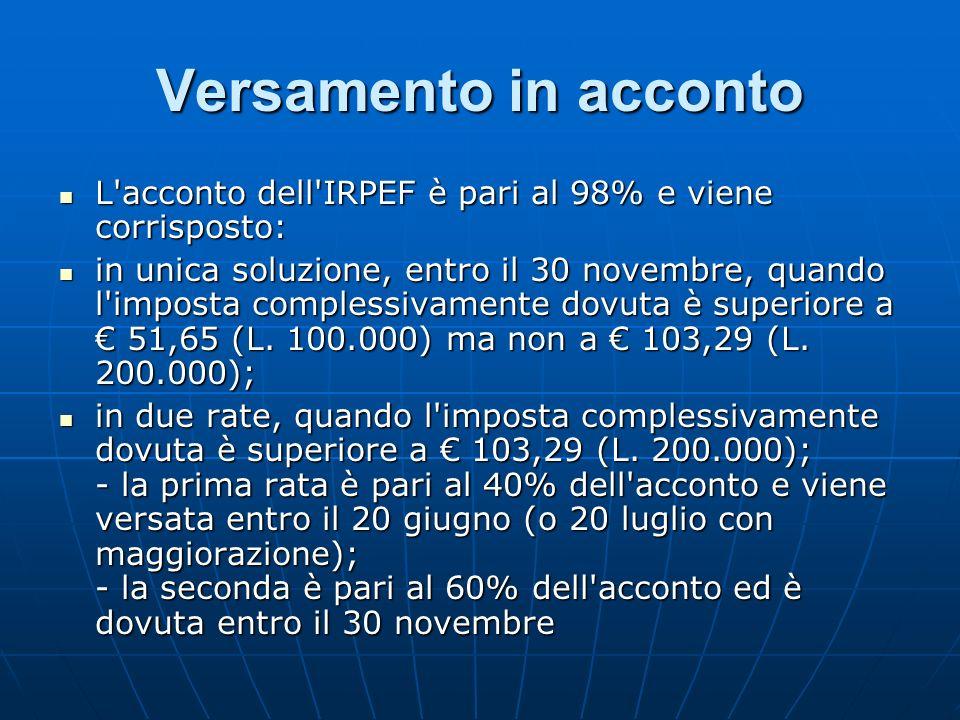 Versamento in acconto L'acconto dell'IRPEF è pari al 98% e viene corrisposto: L'acconto dell'IRPEF è pari al 98% e viene corrisposto: in unica soluzio