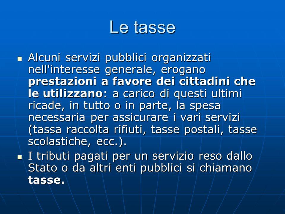 Le tasse Alcuni servizi pubblici organizzati nell'interesse generale, erogano prestazioni a favore dei cittadini che le utilizzano: a carico di questi
