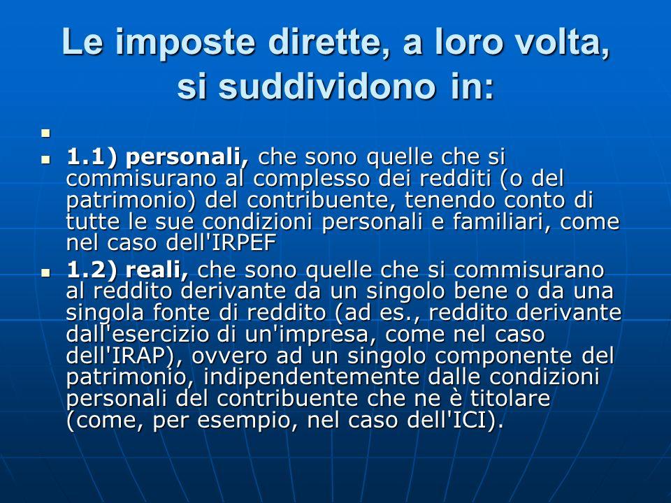 Le imposte dirette, a loro volta, si suddividono in: 1.1) personali, che sono quelle che si commisurano al complesso dei redditi (o del patrimonio) del contribuente, tenendo conto di tutte le sue condizioni personali e familiari, come nel caso dell IRPEF 1.1) personali, che sono quelle che si commisurano al complesso dei redditi (o del patrimonio) del contribuente, tenendo conto di tutte le sue condizioni personali e familiari, come nel caso dell IRPEF 1.2) reali, che sono quelle che si commisurano al reddito derivante da un singolo bene o da una singola fonte di reddito (ad es., reddito derivante dall esercizio di un impresa, come nel caso dell IRAP), ovvero ad un singolo componente del patrimonio, indipendentemente dalle condizioni personali del contribuente che ne è titolare (come, per esempio, nel caso dell ICI).