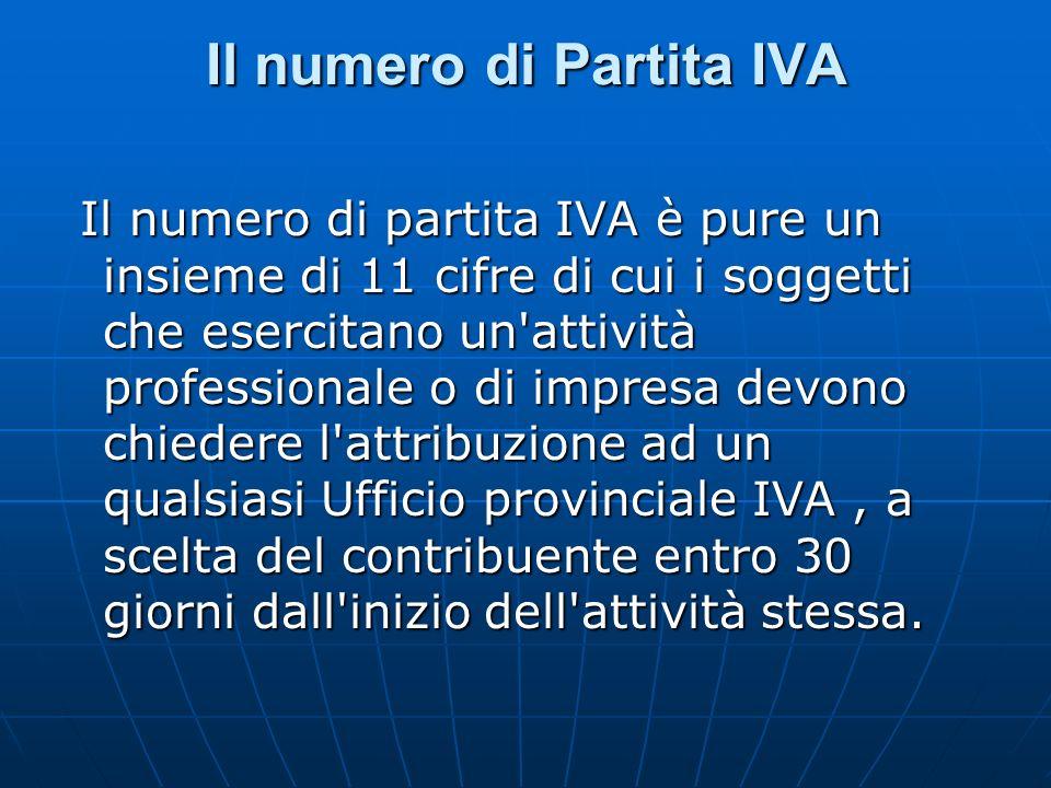 Il numero di Partita IVA Il numero di partita IVA è pure un insieme di 11 cifre di cui i soggetti che esercitano un attività professionale o di impresa devono chiedere l attribuzione ad un qualsiasi Ufficio provinciale IVA, a scelta del contribuente entro 30 giorni dall inizio dell attività stessa.