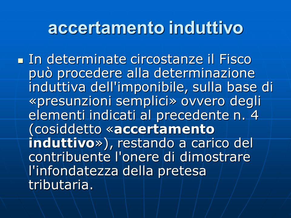 accertamento induttivo In determinate circostanze il Fisco può procedere alla determinazione induttiva dell'imponibile, sulla base di «presunzioni sem