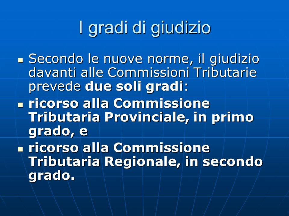 I gradi di giudizio Secondo le nuove norme, il giudizio davanti alle Commissioni Tributarie prevede due soli gradi: Secondo le nuove norme, il giudizi