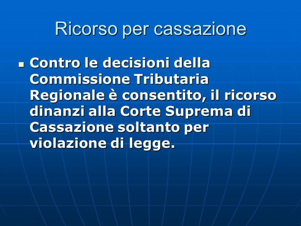 Ricorso per cassazione Contro le decisioni della Commissione Tributaria Regionale è consentito, il ricorso dinanzi alla Corte Suprema di Cassazione soltanto per violazione di legge.