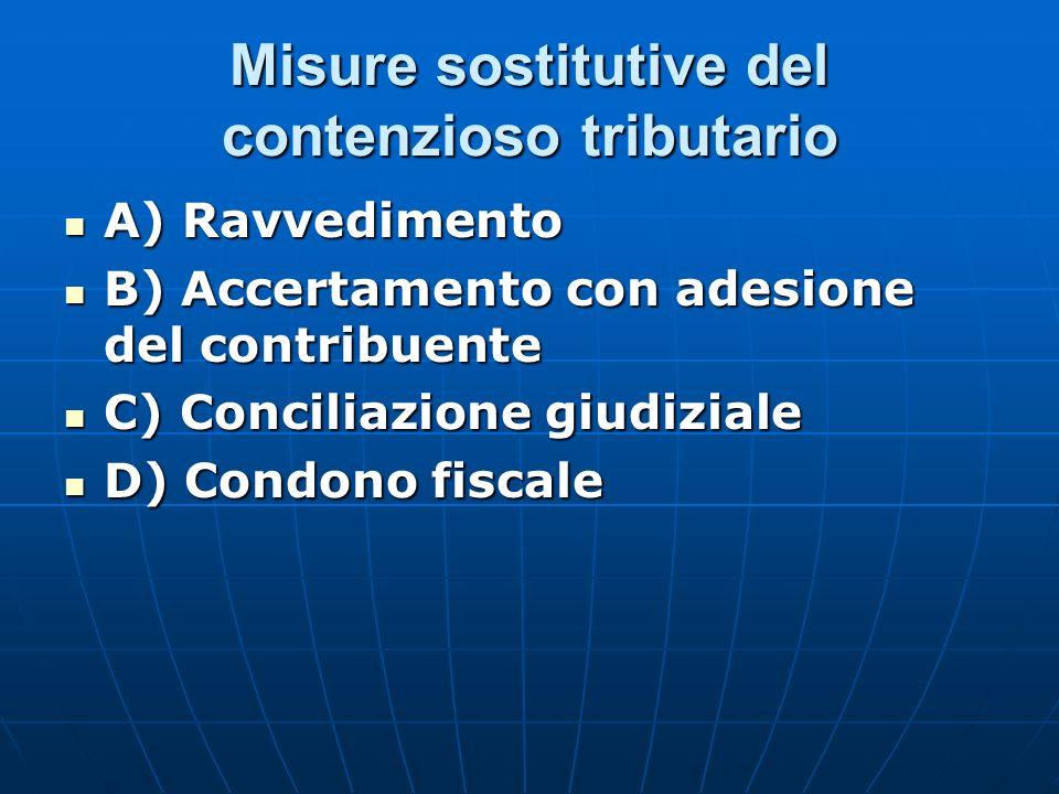 Misure sostitutive del contenzioso tributario A) Ravvedimento A) Ravvedimento B) Accertamento con adesione del contribuente B) Accertamento con adesione del contribuente C) Conciliazione giudiziale C) Conciliazione giudiziale D) Condono fiscale D) Condono fiscale