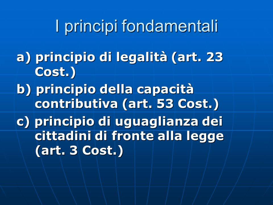 I principi fondamentali a) principio di legalità (art. 23 Cost.) b) principio della capacità contributiva (art. 53 Cost.) c) principio di uguaglianza