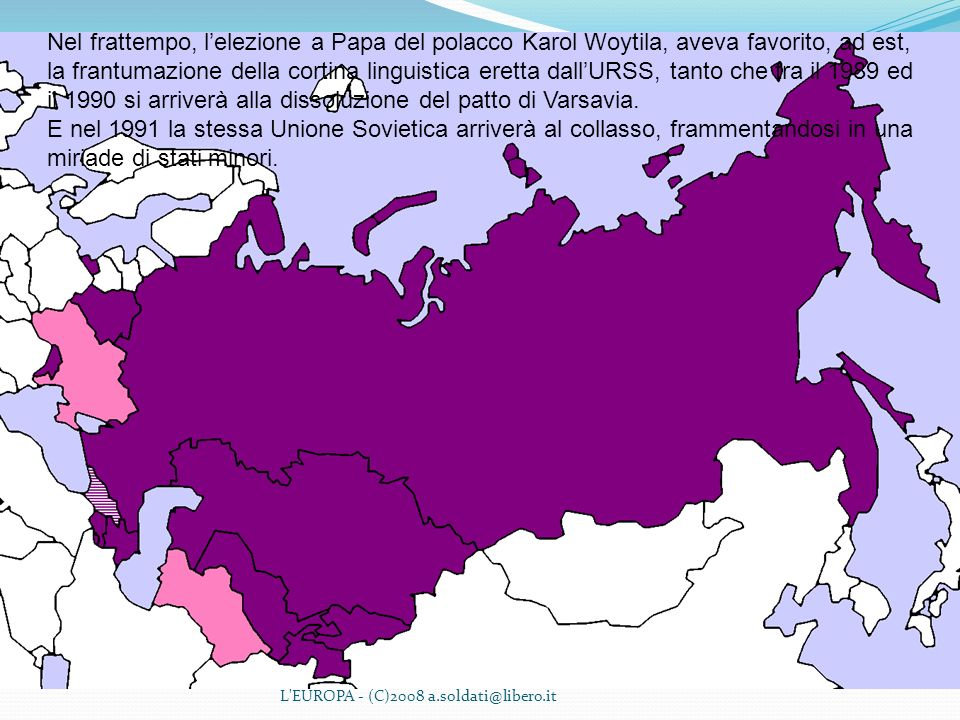 L'EUROPA - (C)2008 a.soldati@libero.it Nel frattempo, lelezione a Papa del polacco Karol Woytila, aveva favorito, ad est, la frantumazione della corti