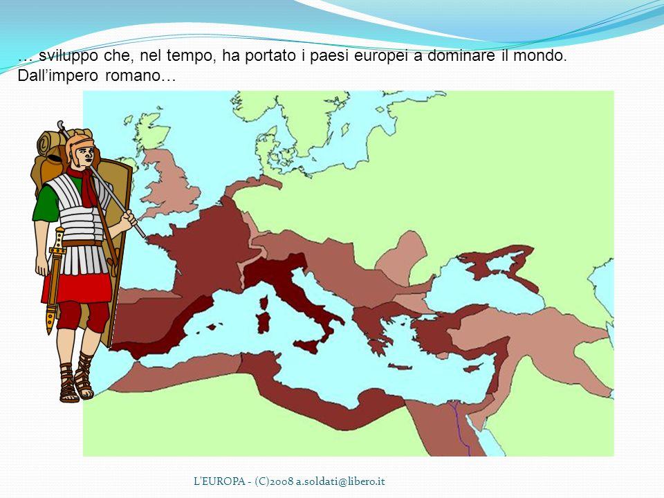 L'EUROPA - (C)2008 a.soldati@libero.it … sviluppo che, nel tempo, ha portato i paesi europei a dominare il mondo. Dallimpero romano…