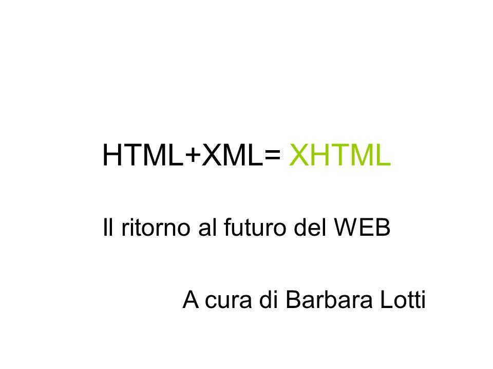Che cosè lXHTML Nel gennaio del 2000 il W3C ha rilasciato, anziché una nuova versione, una riformulazione dellHTML come applicazione XML, lXHTML (nellottobre 2001 ne viene rilasciata una definizione più esaustiva, lXHTML 1.0).