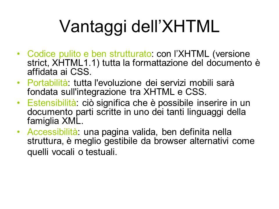 Versioni dellXHTML Ciascuna delle seguenti versioni prevede regole sintattiche diverse perché tutte fanno riferimento a distinte DTD (definizione di tipo di documento): XHTML Strict: non sono ammessi tag e attributi relativi allaspetto grafico del documento (font, color, align..), controllato dai fogli di stile.