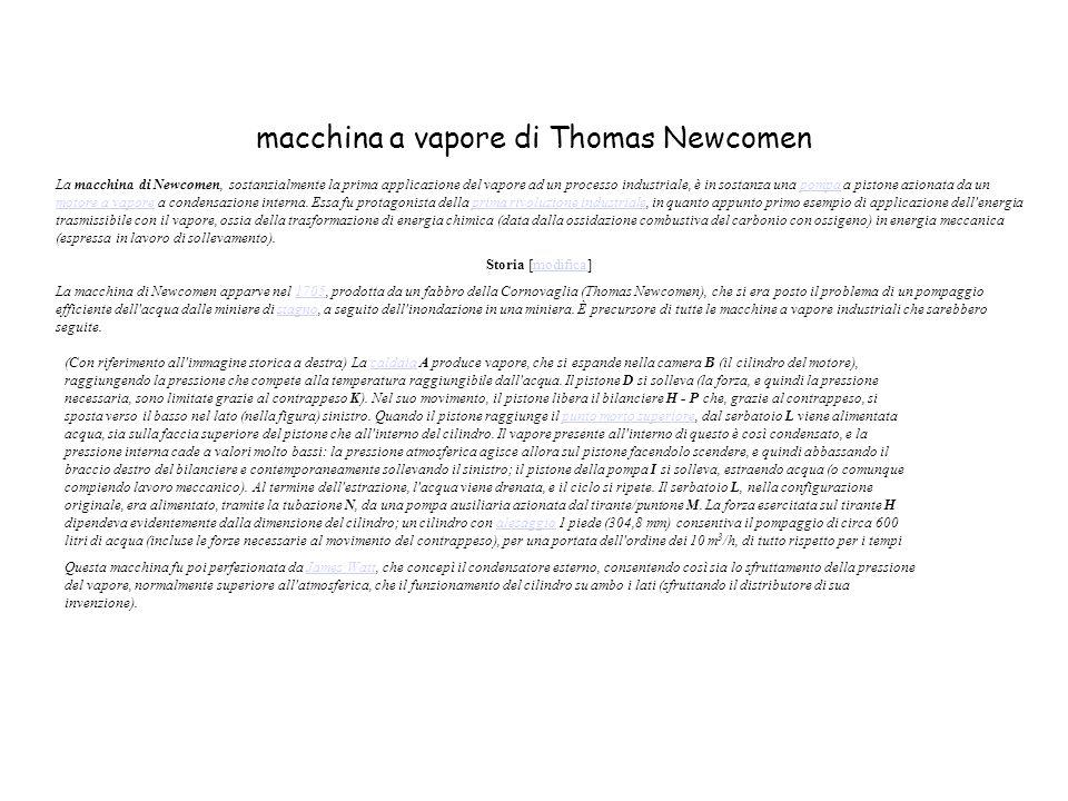 macchina a vapore di Thomas Newcomen La macchina di Newcomen, sostanzialmente la prima applicazione del vapore ad un processo industriale, è in sostanza una pompa a pistone azionata da un motore a vapore a condensazione interna.