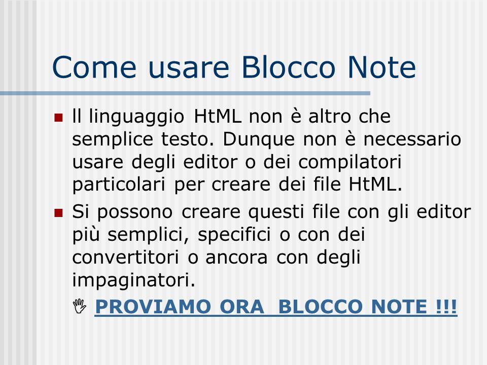 Come usare Blocco Note ll linguaggio HtML non è altro che semplice testo. Dunque non è necessario usare degli editor o dei compilatori particolari per