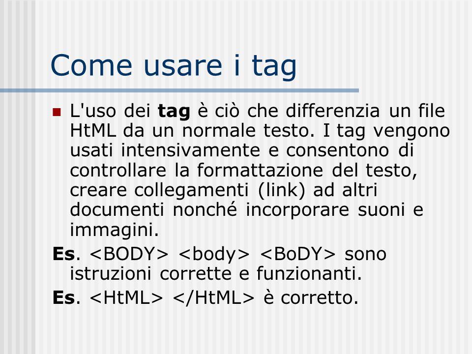 Come usare i tag L'uso dei tag è ciò che differenzia un file HtML da un normale testo. I tag vengono usati intensivamente e consentono di controllare
