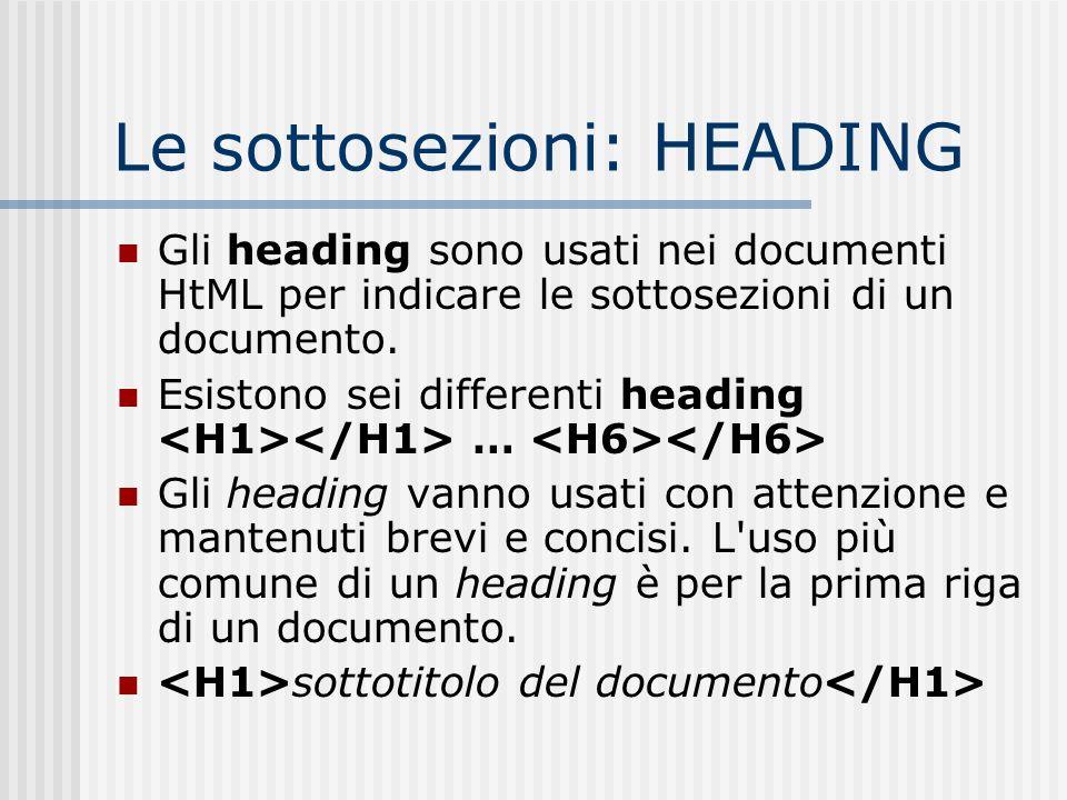 Le sottosezioni: HEADING Gli heading sono usati nei documenti HtML per indicare le sottosezioni di un documento. Esistono sei differenti heading … Gli