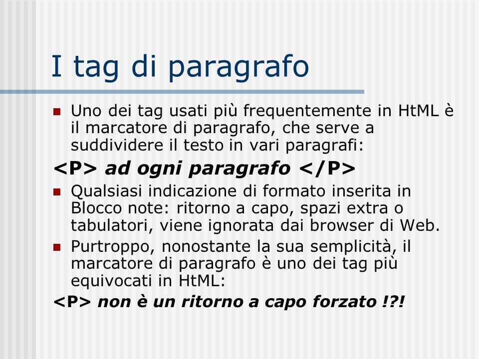 I tag di paragrafo Uno dei tag usati più frequentemente in HtML è il marcatore di paragrafo, che serve a suddividere il testo in vari paragrafi: ad og