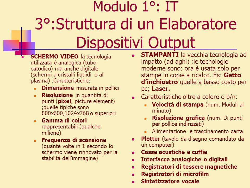 Modulo 1°: IT 3°:Struttura di un Elaboratore Dispositivi Output SCHERMO VIDEO la tecnologia utilizzata è analogica (tubo catodico) ma anche digitale (