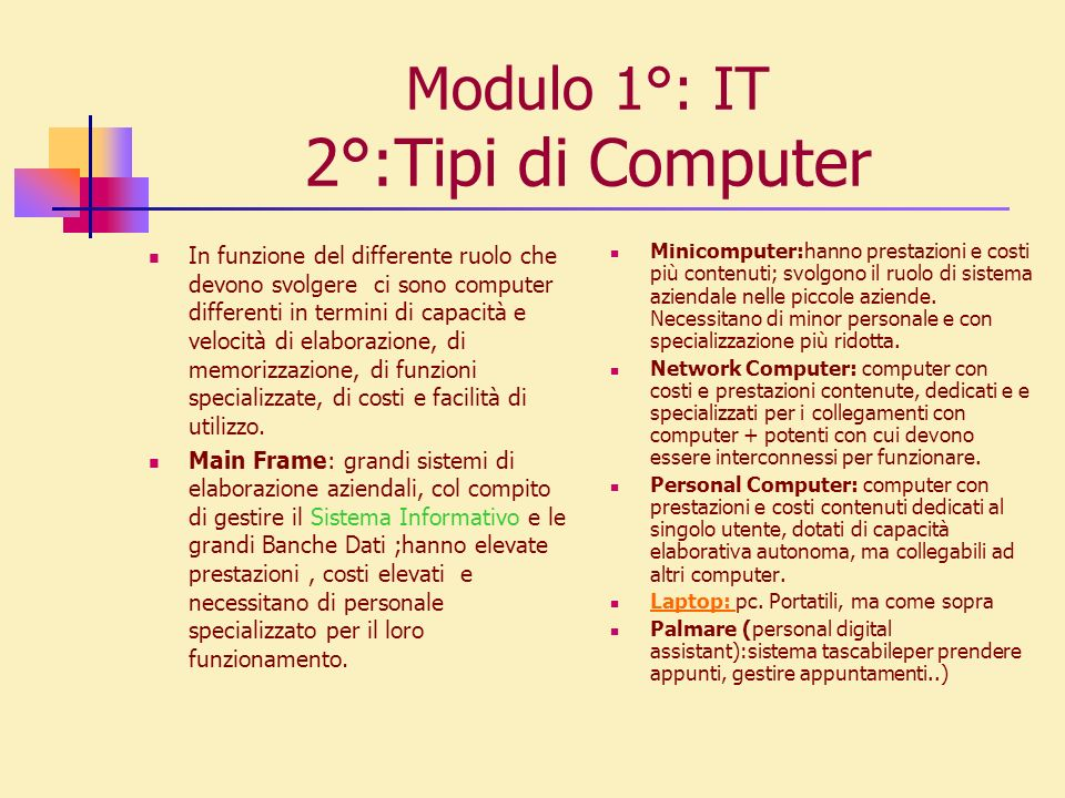 Modulo 1°: IT 2°:Tipi di Computer In funzione del differente ruolo che devono svolgere ci sono computer differenti in termini di capacità e velocità d