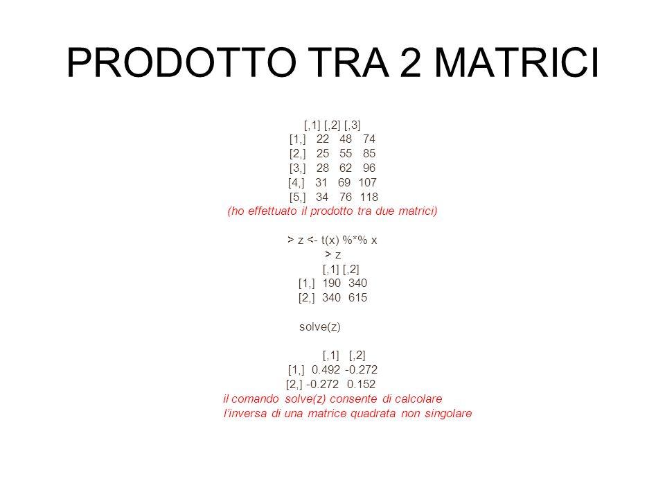 PRODOTTO TRA 2 MATRICI [,1] [,2] [,3] [1,] 22 48 74 [2,] 25 55 85 [3,] 28 62 96 [4,] 31 69 107 [5,] 34 76 118 (ho effettuato il prodotto tra due matrici) > z <- t(x) %*% x > z [,1] [,2] [1,] 190 340 [2,] 340 615 solve(z) [,1] [,2] [1,] 0.492 -0.272 [2,] -0.272 0.152 il comando solve(z) consente di calcolare linversa di una matrice quadrata non singolare