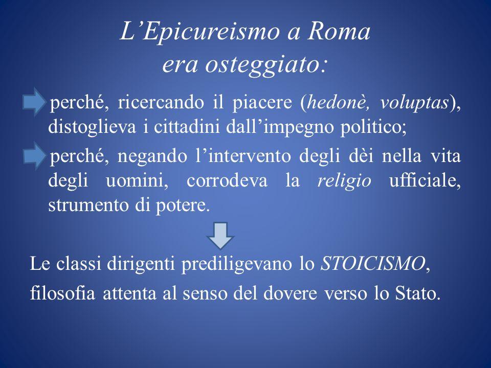 LEpicureismo a Roma era osteggiato: perché, ricercando il piacere (hedonè, voluptas), distoglieva i cittadini dallimpegno politico; perché, negando li