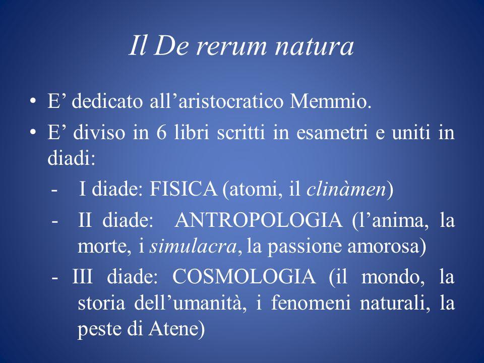 Il De rerum natura E dedicato allaristocratico Memmio. E diviso in 6 libri scritti in esametri e uniti in diadi: - I diade: FISICA (atomi, il clinàmen