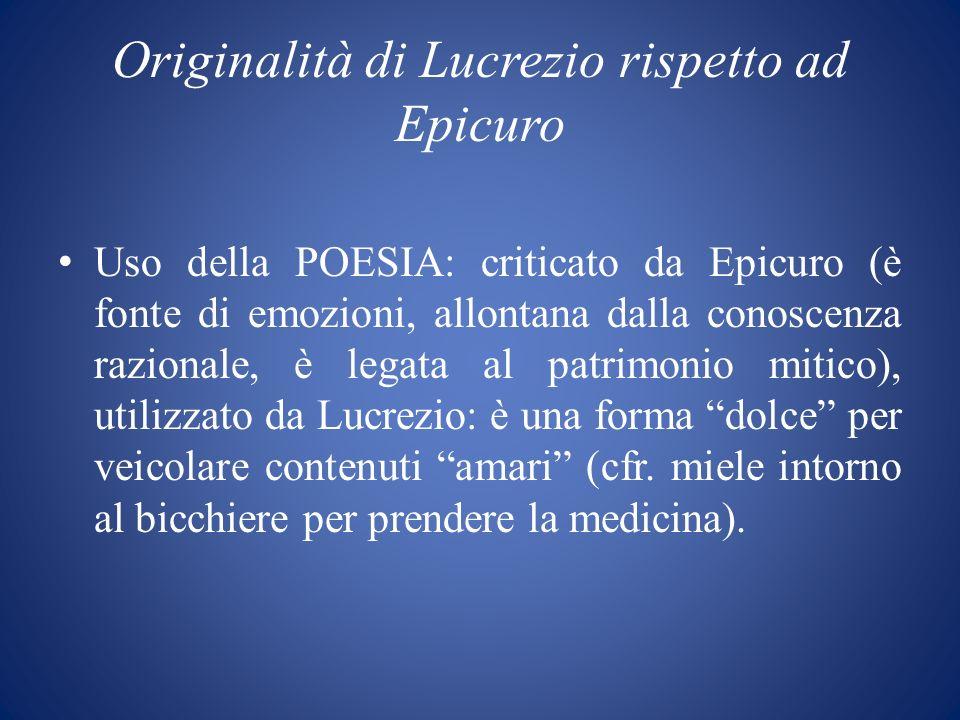 Originalità di Lucrezio rispetto ad Epicuro Uso della POESIA: criticato da Epicuro (è fonte di emozioni, allontana dalla conoscenza razionale, è legat