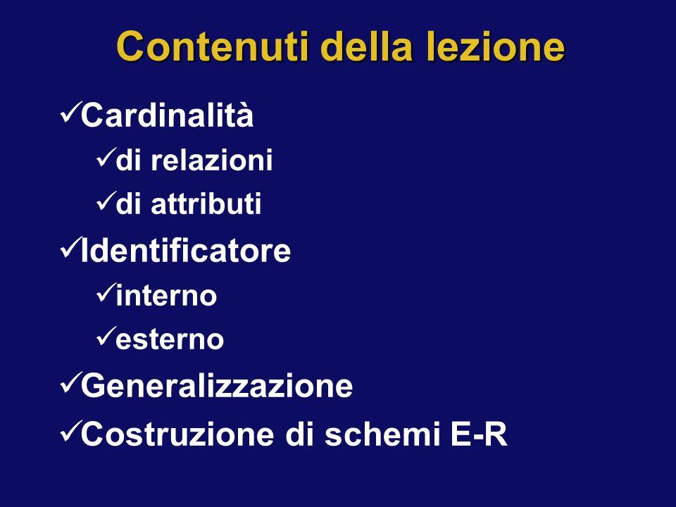 Contenuti della lezione Cardinalità di relazioni di attributi Identificatore interno esterno Generalizzazione Costruzione di schemi E-R