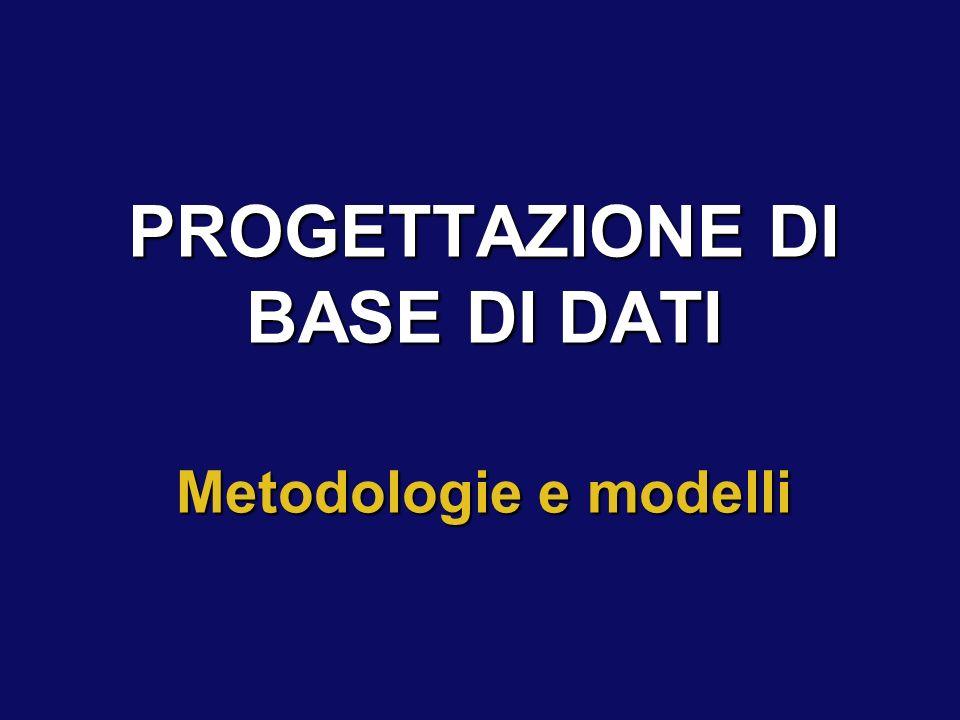 PROGETTAZIONE DI BASE DI DATI Metodologie e modelli