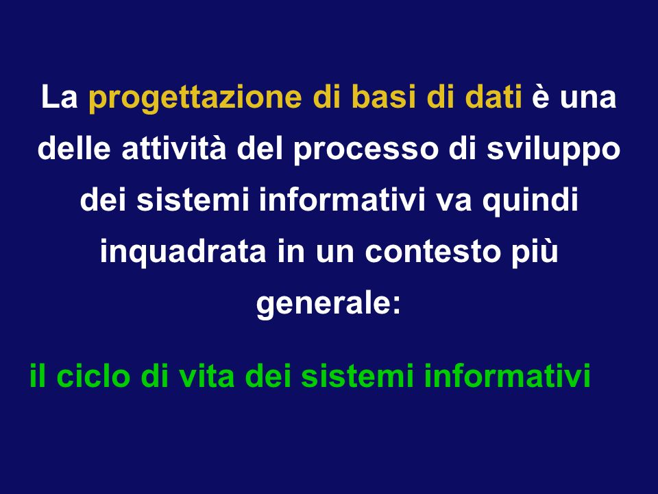 La progettazione di basi di dati è una delle attività del processo di sviluppo dei sistemi informativi va quindi inquadrata in un contesto più generale: il ciclo di vita dei sistemi informativi