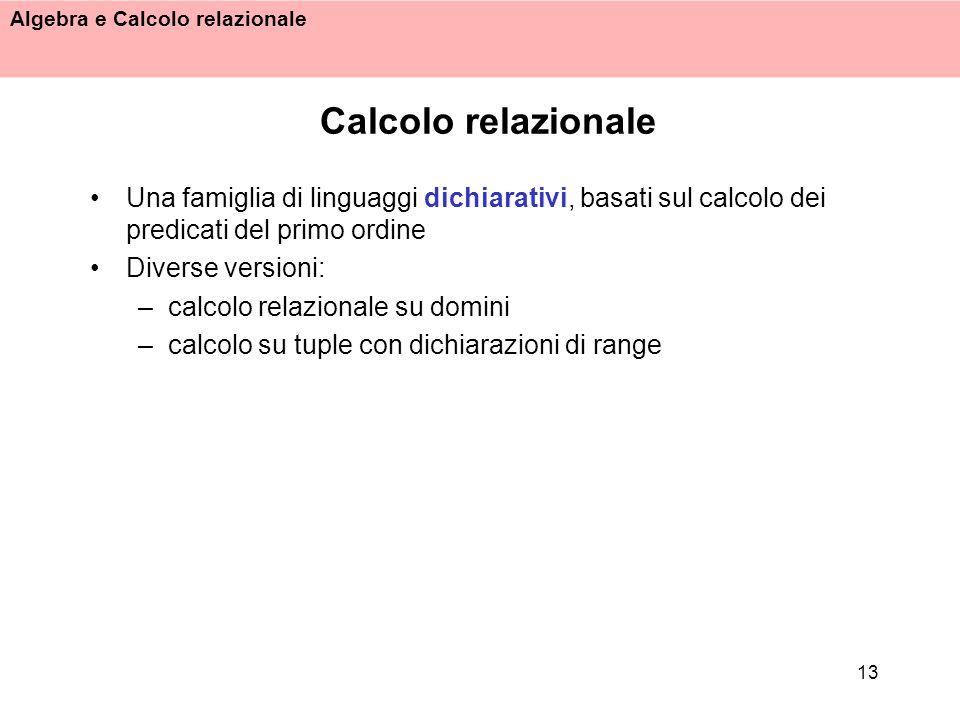 Algebra e Calcolo relazionale 13 Calcolo relazionale Una famiglia di linguaggi dichiarativi, basati sul calcolo dei predicati del primo ordine Diverse