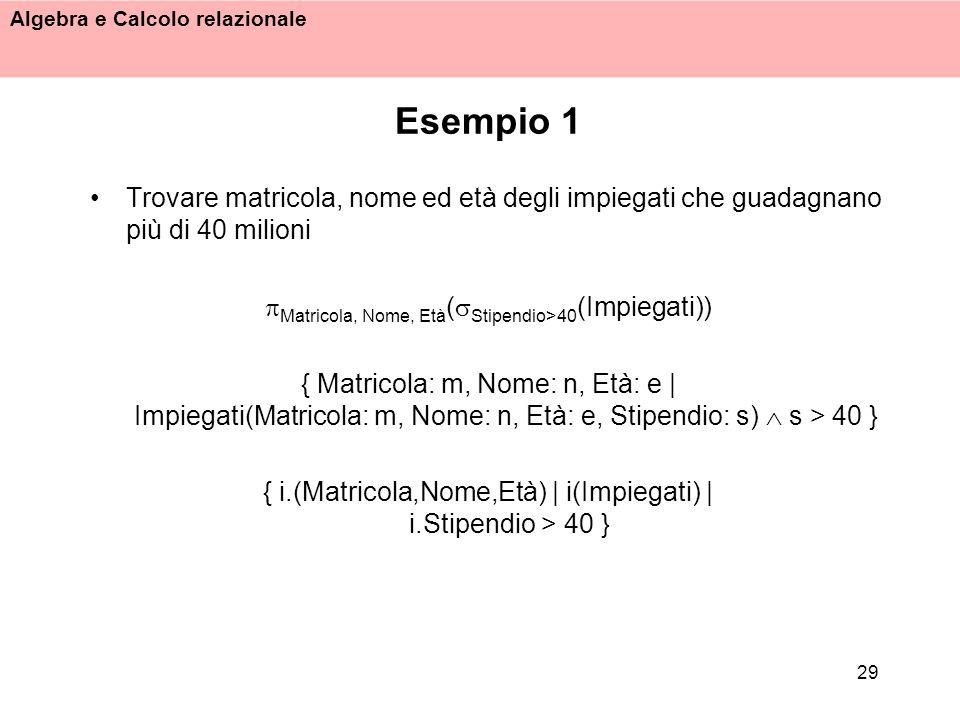 Algebra e Calcolo relazionale 29 Esempio 1 Trovare matricola, nome ed età degli impiegati che guadagnano più di 40 milioni Matricola, Nome, Età ( Stip