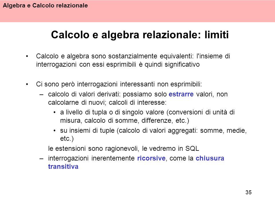 Algebra e Calcolo relazionale 35 Calcolo e algebra relazionale: limiti Calcolo e algebra sono sostanzialmente equivalenti: l'insieme di interrogazioni