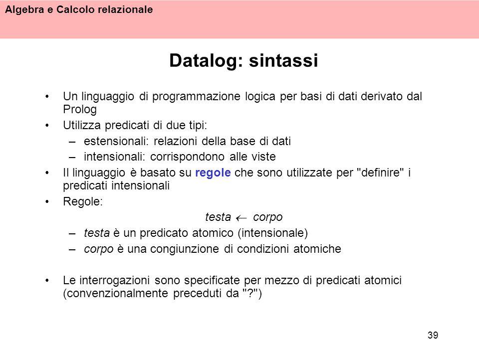 Algebra e Calcolo relazionale 39 Datalog: sintassi Un linguaggio di programmazione logica per basi di dati derivato dal Prolog Utilizza predicati di d