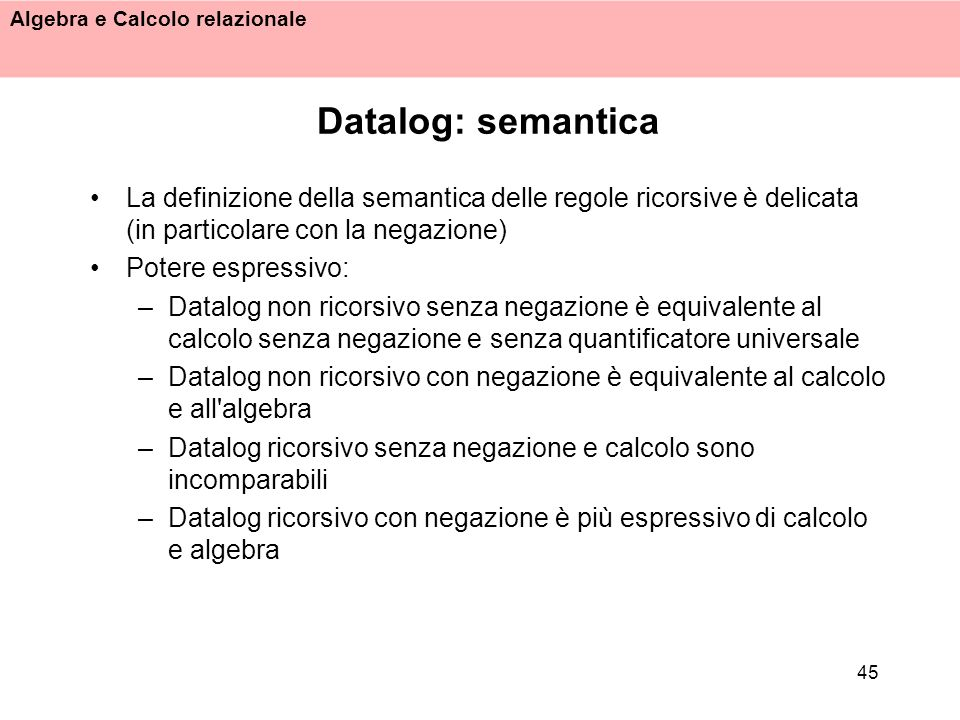 Algebra e Calcolo relazionale 45 Datalog: semantica La definizione della semantica delle regole ricorsive è delicata (in particolare con la negazione)