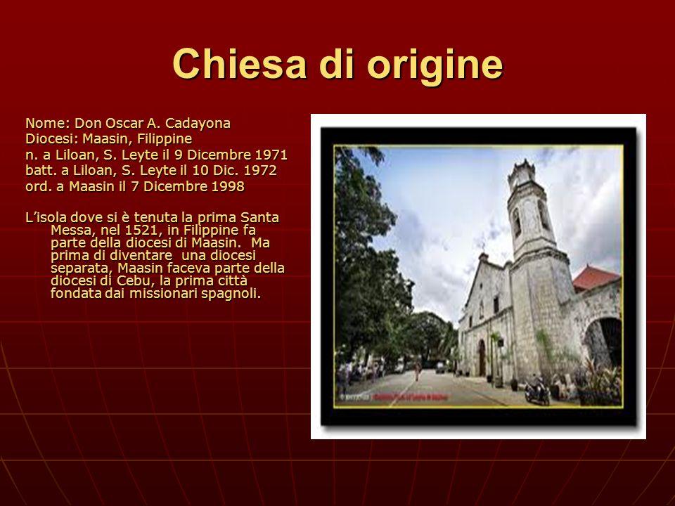 Chiesa di origine Nome: Don Oscar A. Cadayona Diocesi: Maasin, Filippine n. a Liloan, S. Leyte il 9 Dicembre 1971 batt. a Liloan, S. Leyte il 10 Dic.
