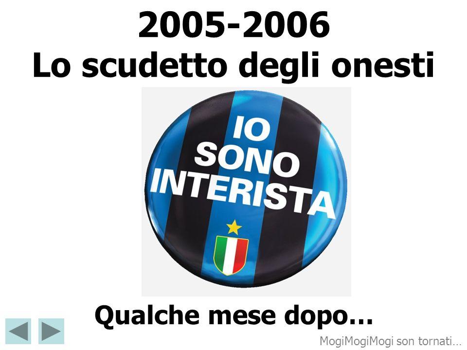 2005-2006 Lo scudetto degli onesti Qualche mese dopo… MogiMogiMogi son tornati…