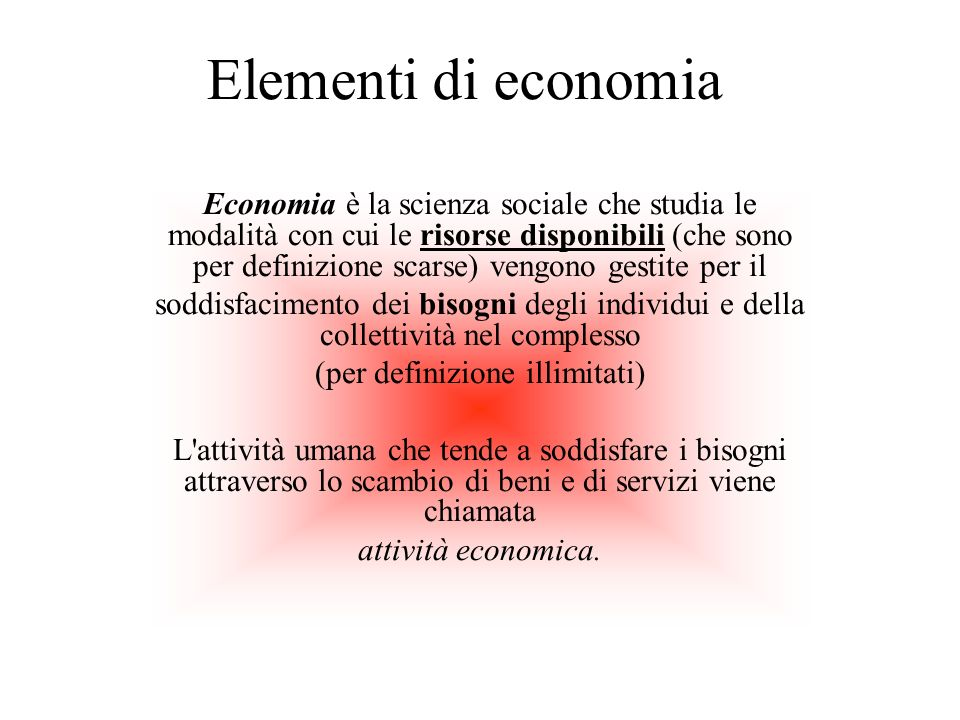 Elementi di economia Economia è la scienza sociale che studia le modalità con cui le risorse disponibili (che sono per definizione scarse) vengono ges