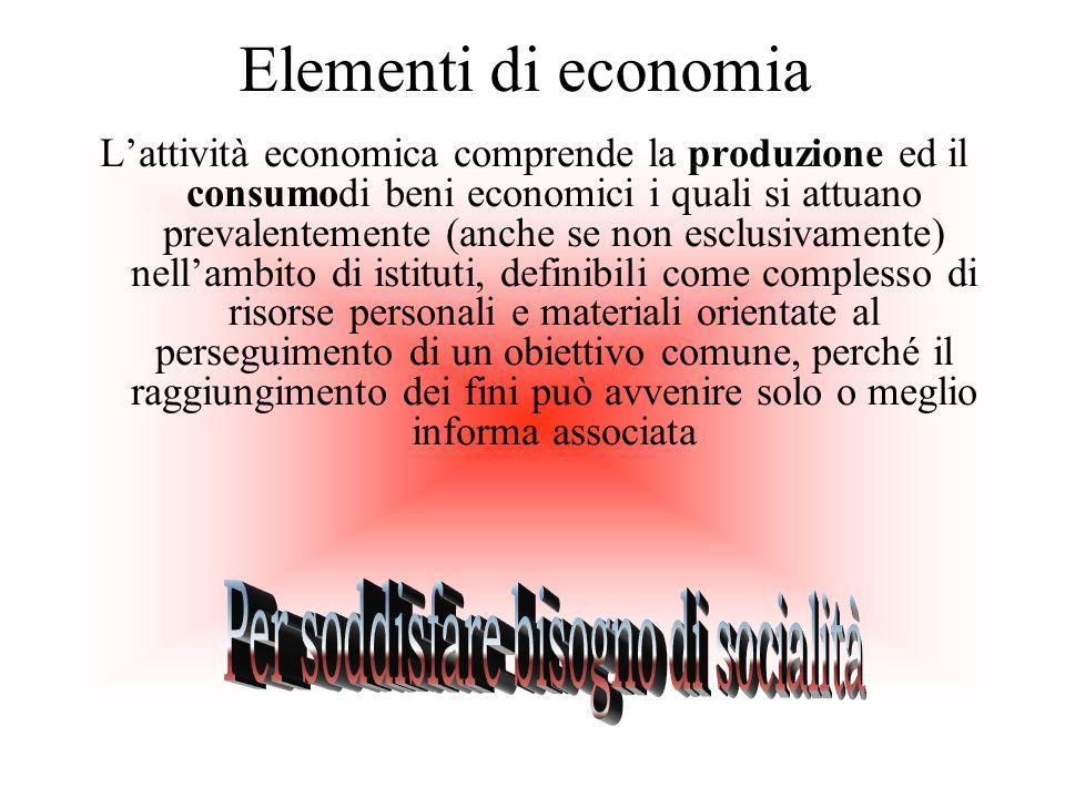 Elementi di economia Lattività economica comprende la produzione ed il consumodi beni economici i quali si attuano prevalentemente (anche se non esclu