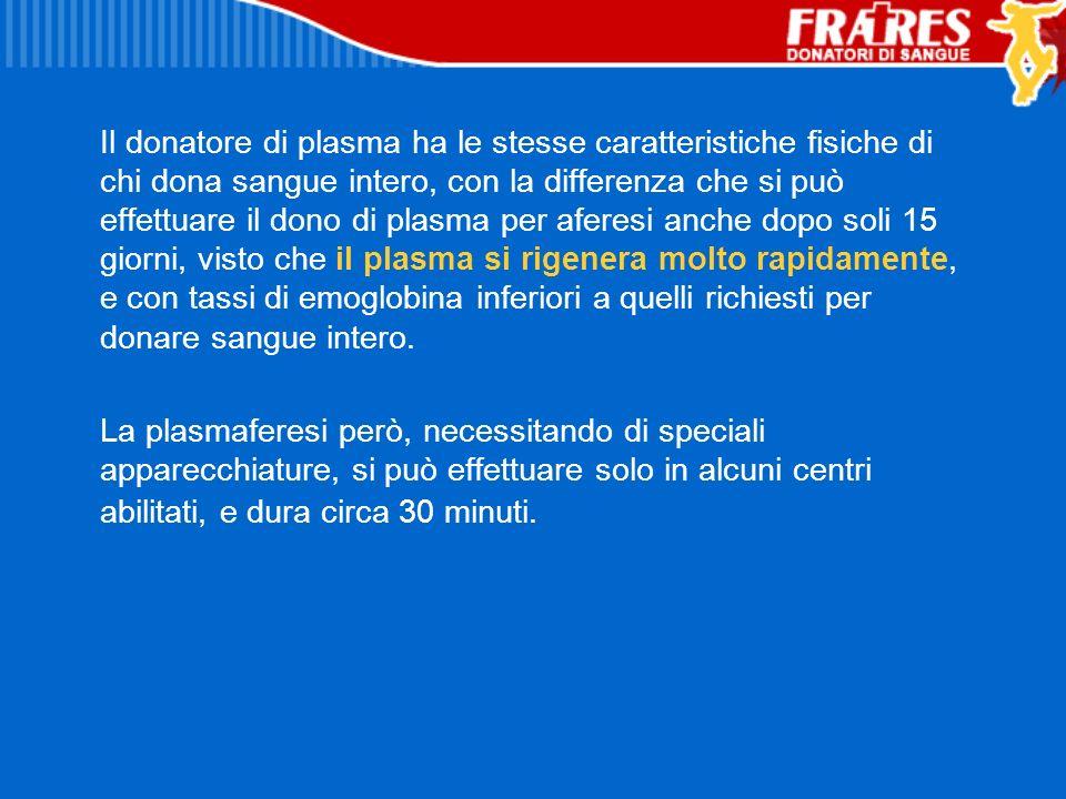 Il donatore di plasma ha le stesse caratteristiche fisiche di chi dona sangue intero, con la differenza che si può effettuare il dono di plasma per af
