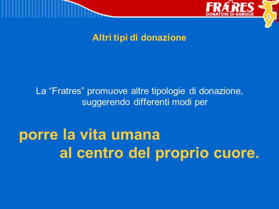 Altri tipi di donazione La Fratres promuove altre tipologie di donazione, suggerendo differenti modi per porre la vita umana al centro del proprio cuo