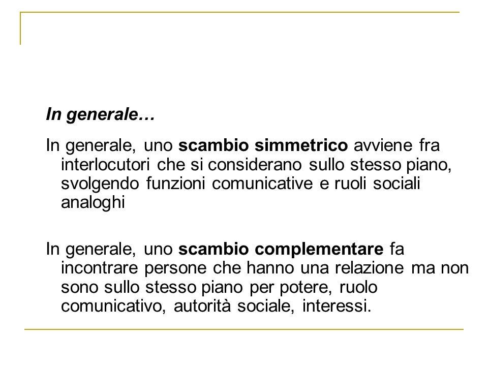 In generale… In generale, uno scambio simmetrico avviene fra interlocutori che si considerano sullo stesso piano, svolgendo funzioni comunicative e ru