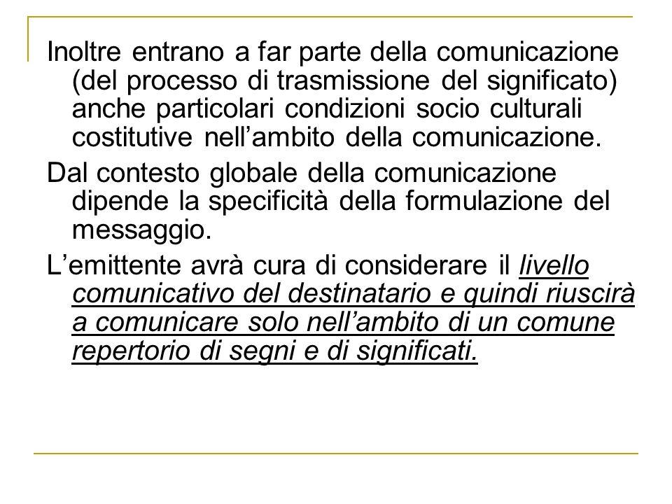 Inoltre entrano a far parte della comunicazione (del processo di trasmissione del significato) anche particolari condizioni socio culturali costitutiv