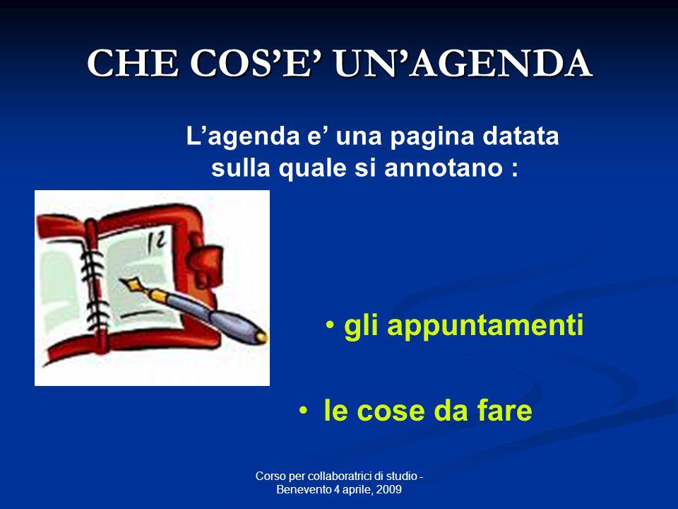 Corso per collaboratrici di studio - Benevento 4 aprile, 2009 CHE COSE UNAGENDA Lagenda e una pagina datata sulla quale si annotano : le cose da fare gli appuntamenti