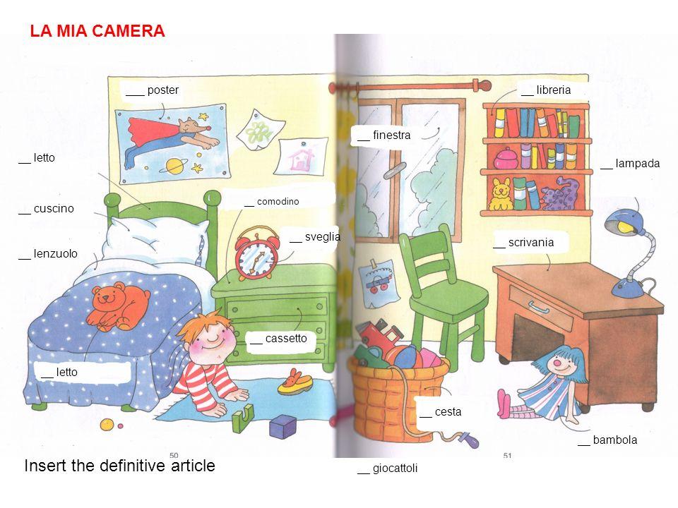 LA MIA CAMERA il poster Insert the definitive article il letto il cuscino il lenzuolo il comodino la sveglia la finestra la bambola la lampada la scrivania la cesta __ giocattoli la libreria il letto il cassetto