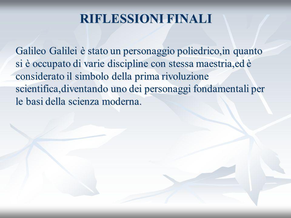 RIFLESSIONI FINALI Galileo Galilei è stato un personaggio poliedrico,in quanto si è occupato di varie discipline con stessa maestria,ed è considerato