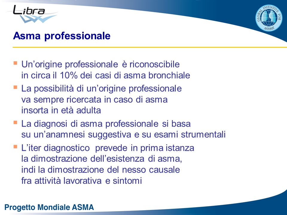 Asma professionale Unorigine professionale è riconoscibile in circa il 10% dei casi di asma bronchiale La possibilità di unorigine professionale va se