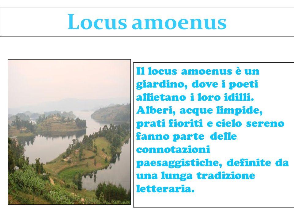 Il locus amoenus è un giardino, dove i poeti allietano i loro idilli. Alberi, acque limpide, prati fioriti e cielo sereno fanno parte delle connotazio