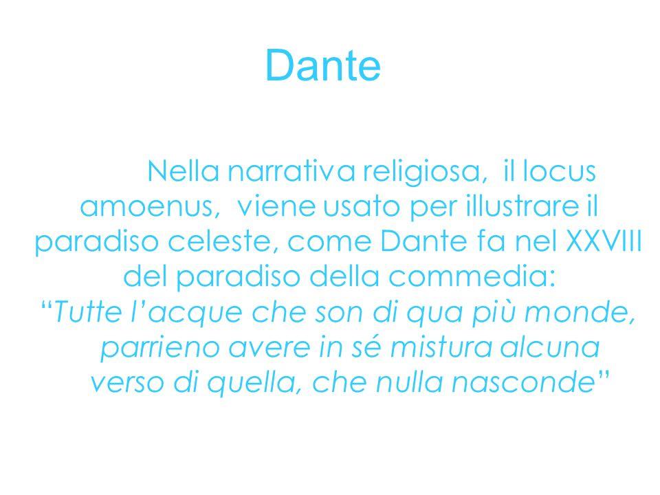 Dante Nella narrativa religiosa, il locus amoenus, viene usato per illustrare il paradiso celeste, come Dante fa nel XXVIII del paradiso della commedi
