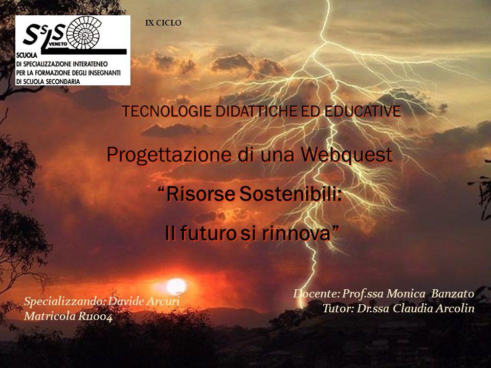 IX CICLO Specializzando: Davide Arcuri Matricola R11004 Docente: Prof.ssa Monica Banzato Tutor: Dr.ssa Claudia Arcolin Progettazione di una Webquest R