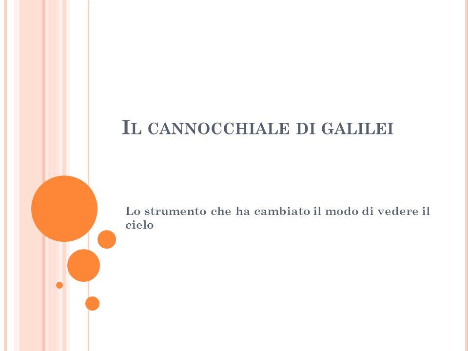 I L CANNOCCHIALE DI GALILEI Lo strumento che ha cambiato il modo di vedere il cielo