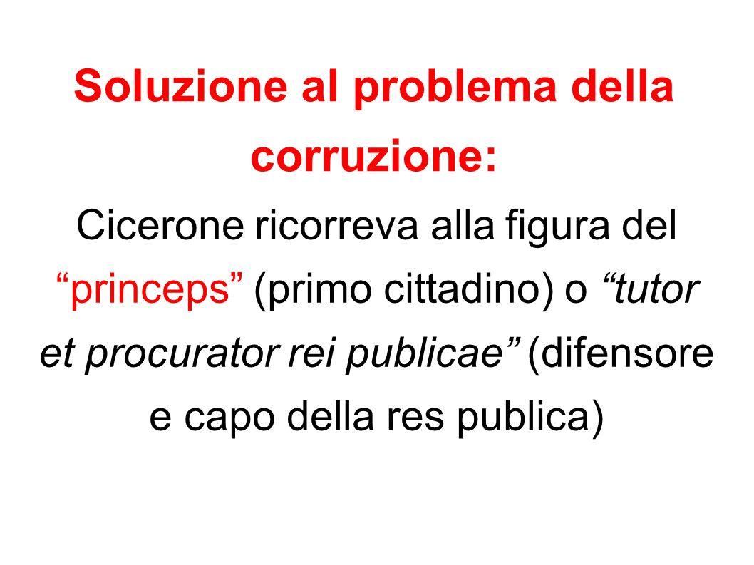 Soluzione al problema della corruzione: Cicerone ricorreva alla figura del princeps (primo cittadino) o tutor et procurator rei publicae (difensore e
